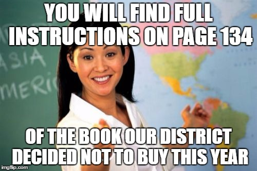 Unhelpful High School Teacher Meme | YOU WILL FIND FULL INSTRUCTIONS ON PAGE 134 OF THE BOOK OUR DISTRICT DECIDED NOT TO BUY THIS YEAR | image tagged in memes,unhelpful high school teacher | made w/ Imgflip meme maker
