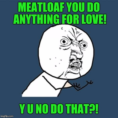 Y u no week. A socrates event! | MEATLOAF YOU DO ANYTHING FOR LOVE! Y U NO DO THAT?! | image tagged in memes,y u no | made w/ Imgflip meme maker