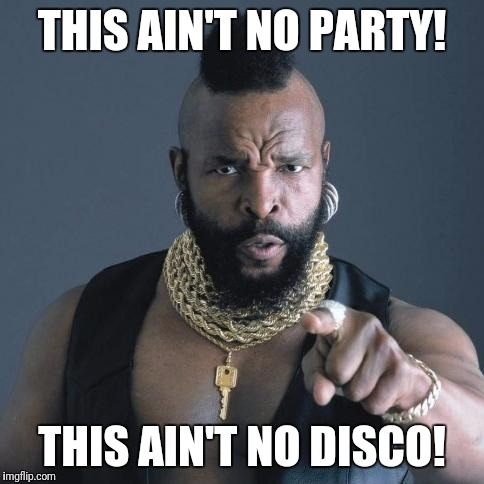 Mr. T | THIS AIN'T NO PARTY! THIS AIN'T NO DISCO! | image tagged in mr t | made w/ Imgflip meme maker