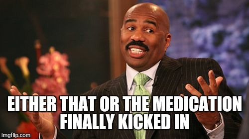 Steve Harvey Meme | EITHER THAT OR THE MEDICATION FINALLY KICKED IN | image tagged in memes,steve harvey | made w/ Imgflip meme maker
