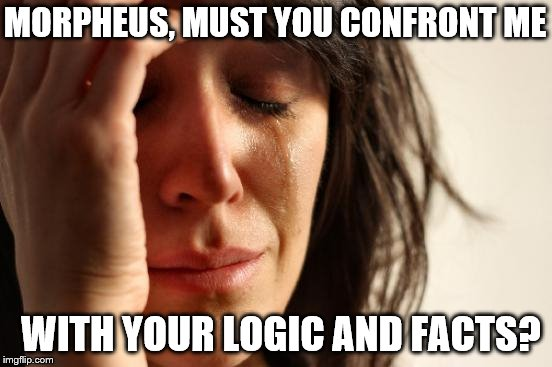 MORPHEUS, MUST YOU CONFRONT ME WITH YOUR LOGIC AND FACTS? | made w/ Imgflip meme maker