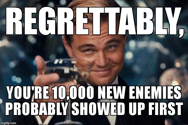 REGRETTABLY, YOU'RE 10,000 NEW ENEMIES PROBABLY SHOWED UP FIRST | image tagged in memes,leonardo dicaprio cheers | made w/ Imgflip meme maker