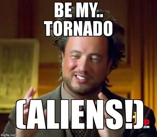 BE MY..                TORNADO (ALIENS!) | image tagged in memes,ancient aliens | made w/ Imgflip meme maker