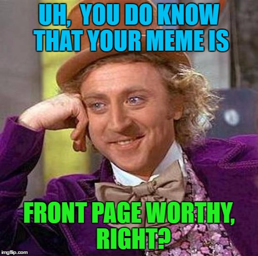 Creepy Condescending Wonka Meme | UH,  YOU DO KNOW THAT YOUR MEME IS FRONT PAGE WORTHY,  RIGHT? | image tagged in memes,creepy condescending wonka | made w/ Imgflip meme maker