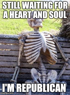 Waiting Skeleton Meme | STILL WAITING FOR A HEART AND SOUL I'M REPUBLICAN | image tagged in memes,waiting skeleton | made w/ Imgflip meme maker
