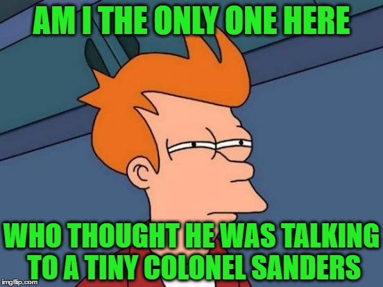 Futurama Fry Meme | AM I THE ONLY ONE HERE WHO THOUGHT HE WAS TALKING TO A TINY COLONEL SANDERS | image tagged in memes,futurama fry | made w/ Imgflip meme maker