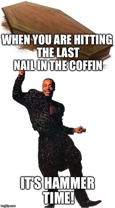 WHEN YOU ARE HITTING THE LAST NAIL IN THE COFFIN IT'S HAMMER TIME! | made w/ Imgflip meme maker