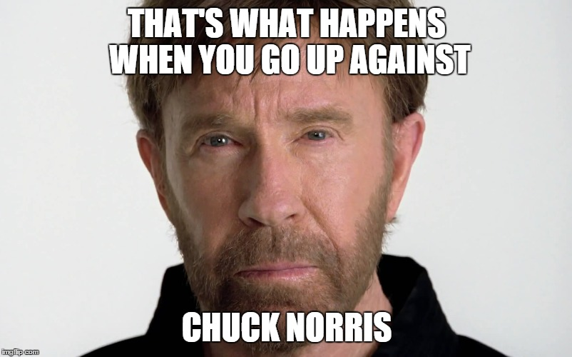 THAT'S WHAT HAPPENS WHEN YOU GO UP AGAINST CHUCK NORRIS | made w/ Imgflip meme maker
