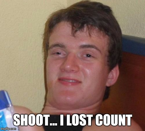 10 Guy Meme | SHOOT... I LOST COUNT | image tagged in memes,10 guy | made w/ Imgflip meme maker