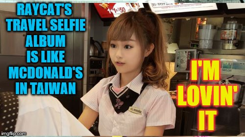 RAYCAT'S TRAVEL SELFIE ALBUM IS LIKE MCDONALD'S IN TAIWAN I'M LOVIN' IT | made w/ Imgflip meme maker