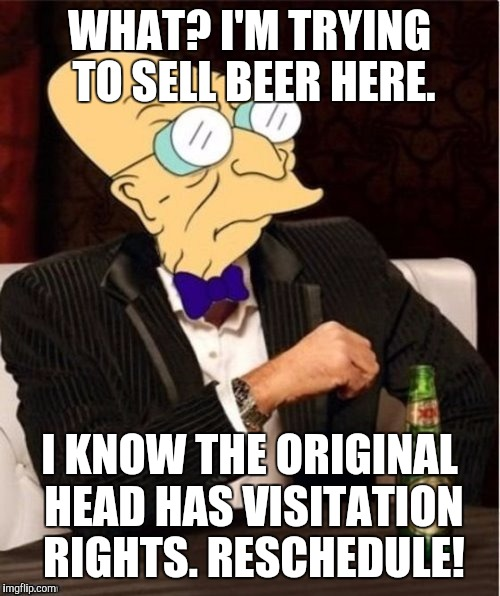 A heady conversation. Sort of. | WHAT? I'M TRYING TO SELL BEER HERE. I KNOW THE ORIGINAL HEAD HAS VISITATION RIGHTS. RESCHEDULE! | image tagged in the most interesting man in the world,humor,meme,funny meme | made w/ Imgflip meme maker