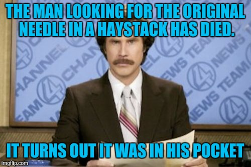 Ron Burgundy Meme | THE MAN LOOKING FOR THE ORIGINAL NEEDLE IN A HAYSTACK HAS DIED. IT TURNS OUT IT WAS IN HIS POCKET | image tagged in memes,ron burgundy | made w/ Imgflip meme maker