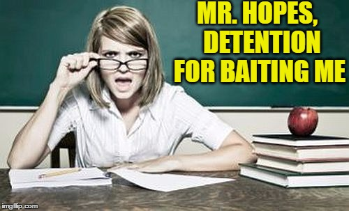 teacher | MR. HOPES,  DETENTION FOR BAITING ME | image tagged in teacher | made w/ Imgflip meme maker