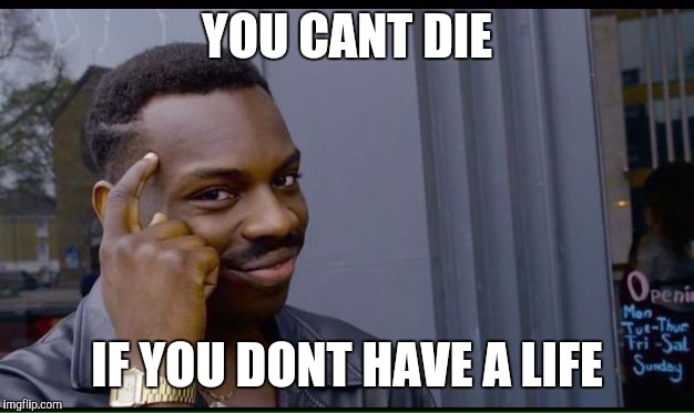 Roll Safe Think About It Meme | YOU CANT DIE IF YOU DONT HAVE A LIFE | image tagged in thinking black guy | made w/ Imgflip meme maker