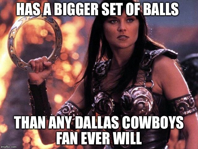 Xena |  HAS A BIGGER SET OF BALLS; THAN ANY DALLAS COWBOYS FAN EVER WILL | image tagged in xena | made w/ Imgflip meme maker