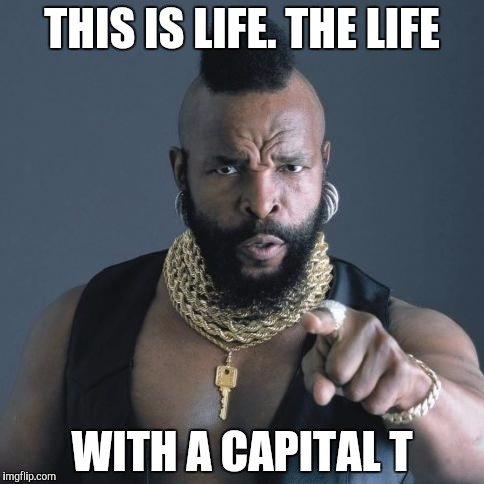 THIS IS LIFE. THE LIFE WITH A CAPITAL T | made w/ Imgflip meme maker
