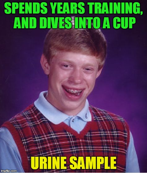 Bad Luck Brian Meme | SPENDS YEARS TRAINING, AND DIVES INTO A CUP URINE SAMPLE | image tagged in memes,bad luck brian | made w/ Imgflip meme maker