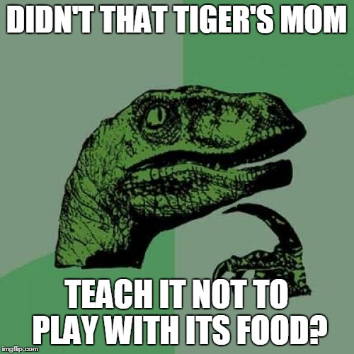 Philosoraptor Meme | DIDN'T THAT TIGER'S MOM TEACH IT NOT TO PLAY WITH ITS FOOD? | image tagged in memes,philosoraptor | made w/ Imgflip meme maker