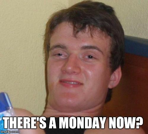 10 Guy Meme | THERE'S A MONDAY NOW? | image tagged in memes,10 guy | made w/ Imgflip meme maker