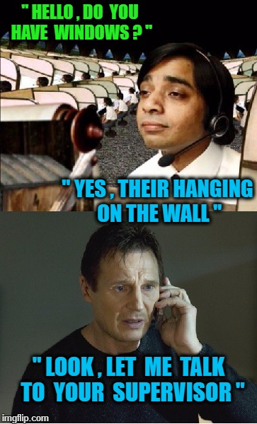 "Windows Part 1 |  "" HELLO , DO  YOU HAVE  WINDOWS ? ""; "" YES , THEIR HANGING ON THE WALL ""; "" LOOK , LET  ME  TALK  TO  YOUR  SUPERVISOR "" 