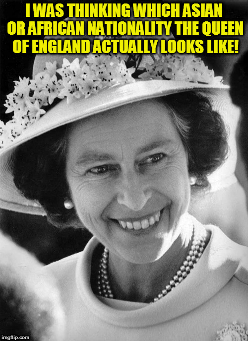 Kedar Joshi |  I WAS THINKING WHICH ASIAN OR AFRICAN NATIONALITY THE QUEEN OF ENGLAND ACTUALLY LOOKS LIKE! | image tagged in kedar joshi,queen elizabeth ii,race | made w/ Imgflip meme maker