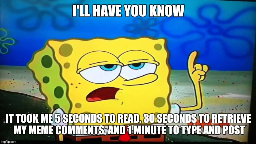 I'LL HAVE YOU KNOW IT TOOK ME 5 SECONDS TO READ, 30 SECONDS TO RETRIEVE MY MEME COMMENTS, AND 1 MINUTE TO TYPE AND POST | made w/ Imgflip meme maker