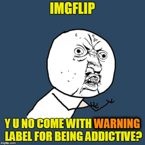 Y U No Meme | IMGFLIP Y U NO COME WITH WARNING LABEL FOR BEING ADDICTIVE? WARNING | image tagged in memes,y u no | made w/ Imgflip meme maker