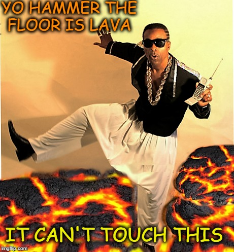 your childhood is calling  | YO HAMMER THE FLOOR IS LAVA IT CAN'T TOUCH THIS | image tagged in the floor is,memes,funny,mc hammer | made w/ Imgflip meme maker