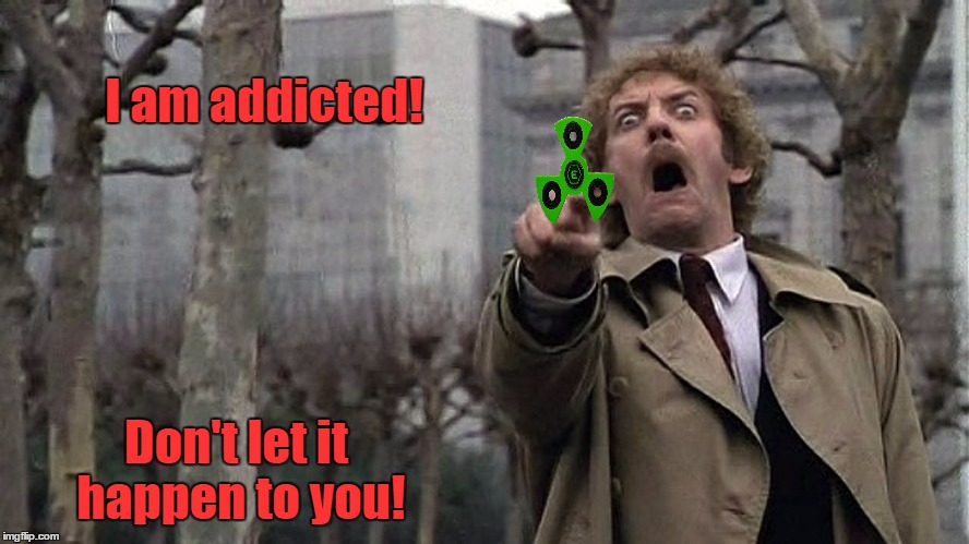 We need to end this epidemic before it's too late!   |  I am addicted! Don't let it happen to you! | image tagged in invasion of the body snatchers donald sutherland,fidget spinner,memes | made w/ Imgflip meme maker