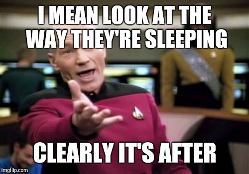 Picard Wtf Meme | I MEAN LOOK AT THE WAY THEY'RE SLEEPING CLEARLY IT'S AFTER | image tagged in memes,picard wtf | made w/ Imgflip meme maker