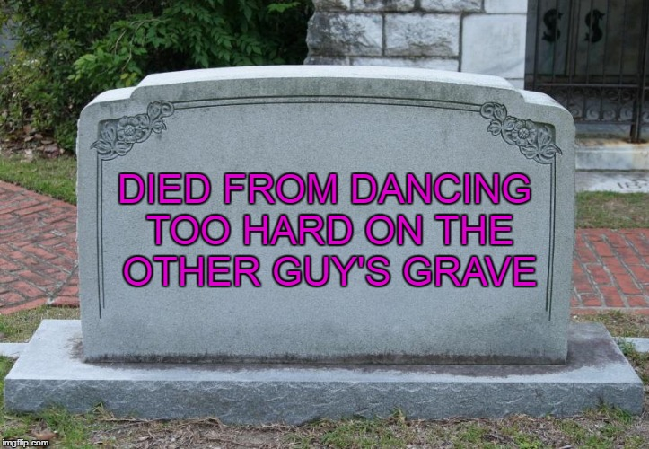 DIED FROM DANCING TOO HARD ON THE OTHER GUY'S GRAVE | made w/ Imgflip meme maker