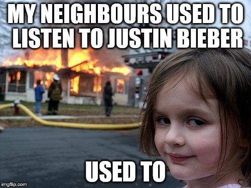 Disaster Girl Meme | MY NEIGHBOURS USED TO LISTEN TO JUSTIN BIEBER USED TO | image tagged in memes,disaster girl | made w/ Imgflip meme maker