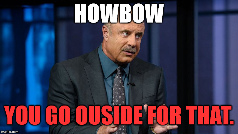 HOWBOW YOU GO OUSIDE FOR THAT. | made w/ Imgflip meme maker