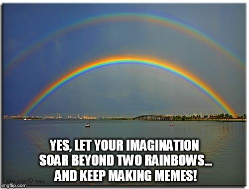 Inspiration | YES, LET YOUR IMAGINATION SOAR BEYOND TWO RAINBOWS... AND KEEP MAKING MEMES! | image tagged in memes,imagination,double rainbow,keep smiling,making memes,imgflip | made w/ Imgflip meme maker