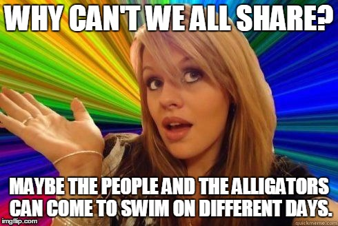 WHY CAN'T WE ALL SHARE? MAYBE THE PEOPLE AND THE ALLIGATORS CAN COME TO SWIM ON DIFFERENT DAYS. | made w/ Imgflip meme maker