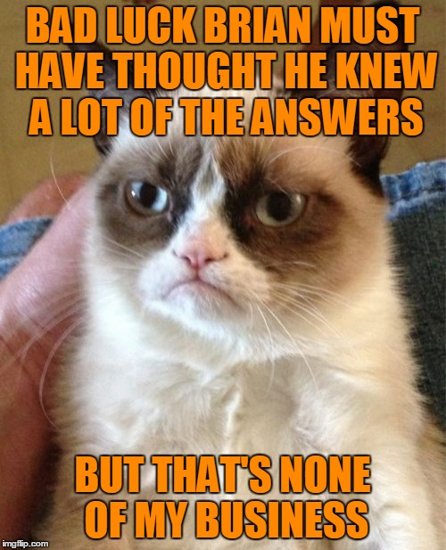 Grumpy Cat Meme | BAD LUCK BRIAN MUST HAVE THOUGHT HE KNEW A LOT OF THE ANSWERS BUT THAT'S NONE OF MY BUSINESS | image tagged in memes,grumpy cat | made w/ Imgflip meme maker