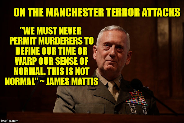 "No we shouldn't go on like normal, we should actually do something about the problem | ""WE MUST NEVER PERMIT MURDERERS TO DEFINE OUR TIME OR WARP OUR SENSE OF NORMAL. THIS IS NOT NORMAL"" ~ JAMES MATTIS ON THE MANCHESTER TERROR  