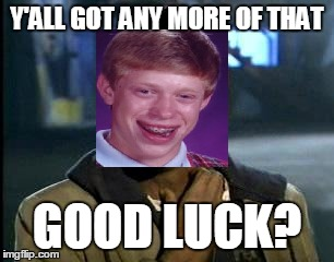 Y'ALL GOT ANY MORE OF THAT GOOD LUCK? | made w/ Imgflip meme maker