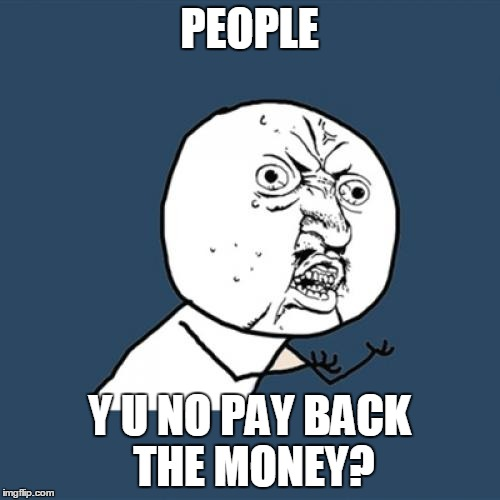 Y U No Meme | PEOPLE Y U NO PAY BACK THE MONEY? | image tagged in memes,y u no | made w/ Imgflip meme maker