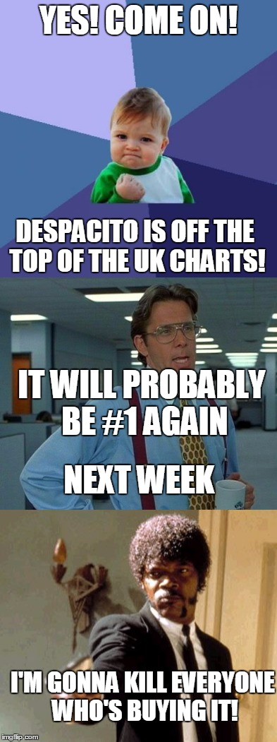 Three for one | YES! COME ON! DESPACITO IS OFF THE TOP OF THE UK CHARTS! IT WILL PROBABLY BE #1 AGAIN NEXT WEEK I'M GONNA KILL EVERYONE WHO'S BUYING IT! | image tagged in despacito,music memes,funny memes,third world success kid,that would be great,say that again i dare you | made w/ Imgflip meme maker