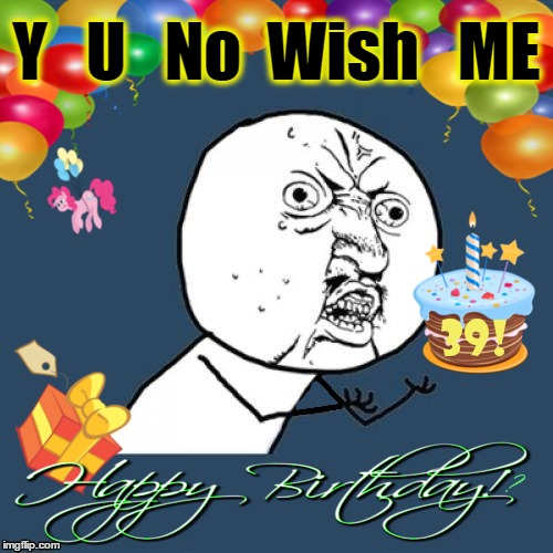 On June 25th a Legend was Born | Y   U   No  Wish   ME | image tagged in chumpchange,birthday,woot,everyone party,y u no happy | made w/ Imgflip meme maker