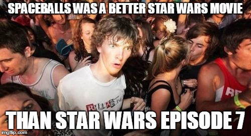 SPACEBALLS WAS A BETTER STAR WARS MOVIE THAN STAR WARS EPISODE 7 | made w/ Imgflip meme maker
