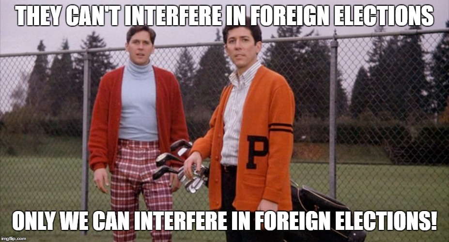 Foreign Elections | THEY CAN'T INTERFERE IN FOREIGN ELECTIONS ONLY WE CAN INTERFERE IN FOREIGN ELECTIONS! | image tagged in animal house,foreign policy | made w/ Imgflip meme maker