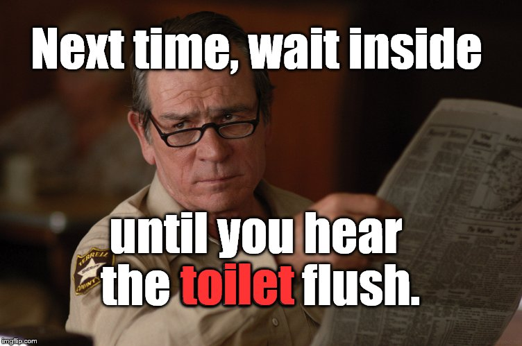 say what? | Next time, wait inside until you hear the toilet flush. toilet | image tagged in say what | made w/ Imgflip meme maker