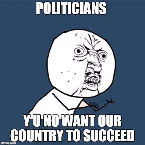 Politicians suck | POLITICIANS Y U NO WANT OUR COUNTRY TO SUCCEED | image tagged in memes,y u no | made w/ Imgflip meme maker