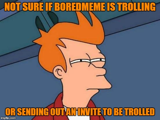 Futurama Fry Meme | NOT SURE IF BOREDMEME IS TROLLING OR SENDING OUT AN INVITE TO BE TROLLED | image tagged in memes,futurama fry | made w/ Imgflip meme maker