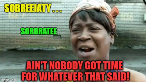 Aint Nobody Got Time For That Meme | SOBREEIATY . . . AIN'T NOBODY GOT TIME FOR WHATEVER THAT SAID! SORBRATEE | image tagged in memes,aint nobody got time for that | made w/ Imgflip meme maker