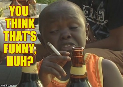 Smoking kid,,, | YOU THINK THAT'S FUNNY, HUH? | image tagged in smoking kid | made w/ Imgflip meme maker