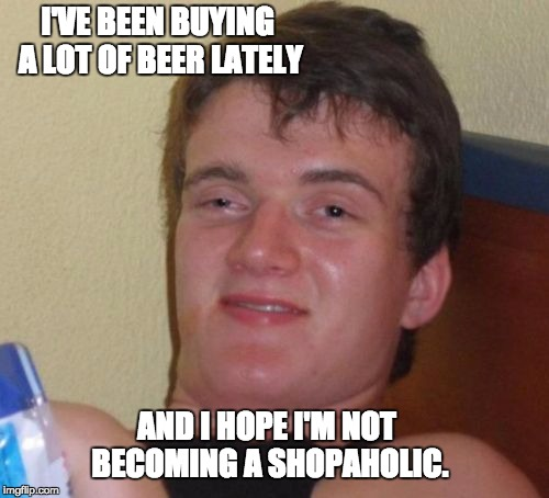 10 Guy Meme | I'VE BEEN BUYING A LOT OF BEER LATELY AND I HOPE I'M NOT BECOMING A SHOPAHOLIC. | image tagged in memes,10 guy | made w/ Imgflip meme maker