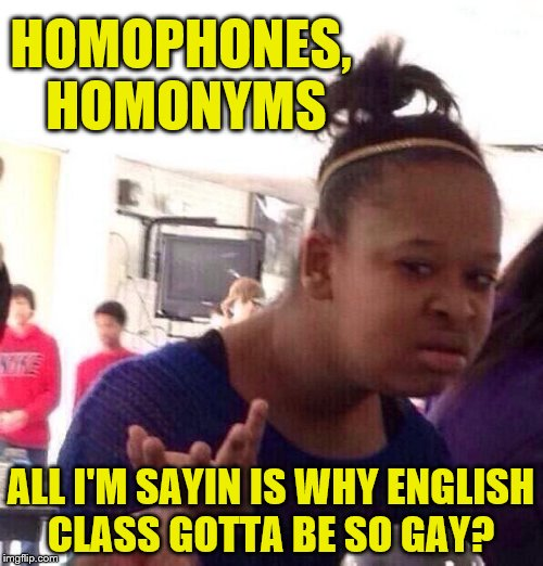 HOMOPHONES, HOMONYMS ALL I'M SAYIN IS WHY ENGLISH CLASS GOTTA BE SO GAY? | made w/ Imgflip meme maker